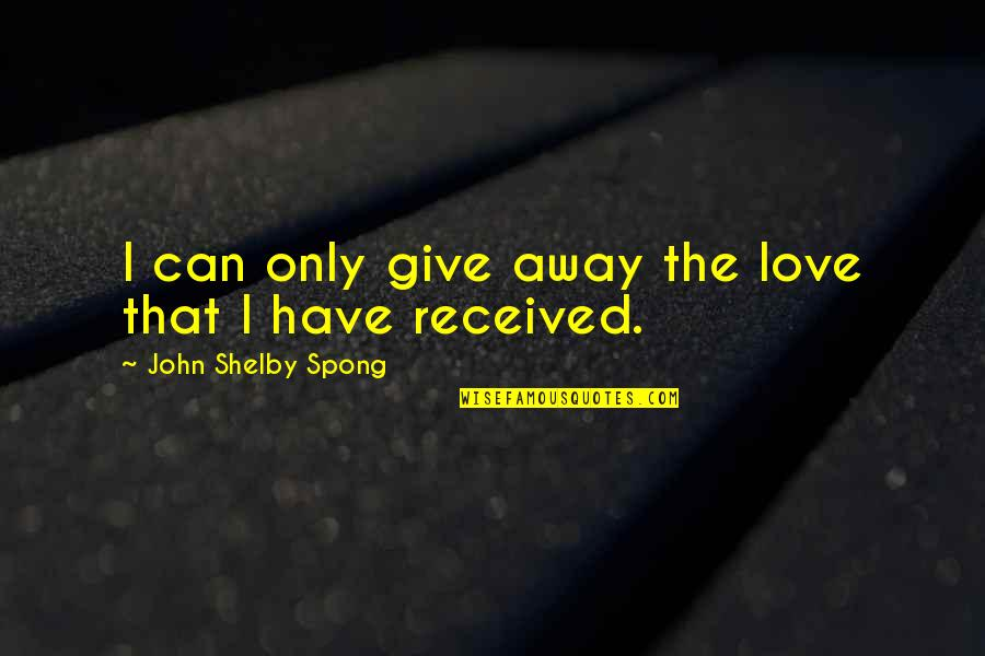 Shelby's Quotes By John Shelby Spong: I can only give away the love that
