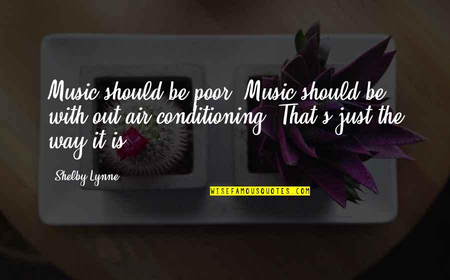 Shelby's Quotes By Shelby Lynne: Music should be poor. Music should be with