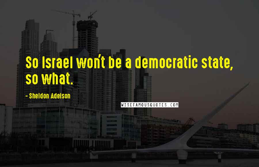 Sheldon Adelson quotes: So Israel won't be a democratic state, so what.