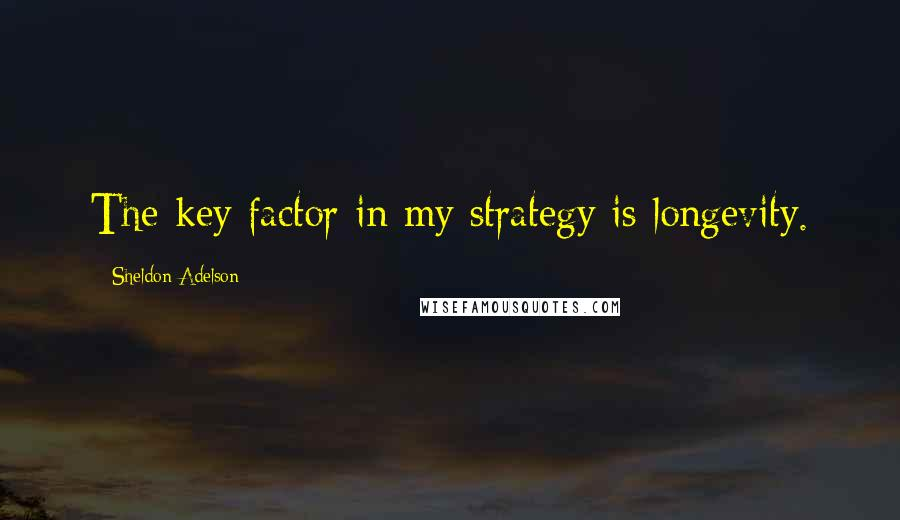 Sheldon Adelson quotes: The key factor in my strategy is longevity.