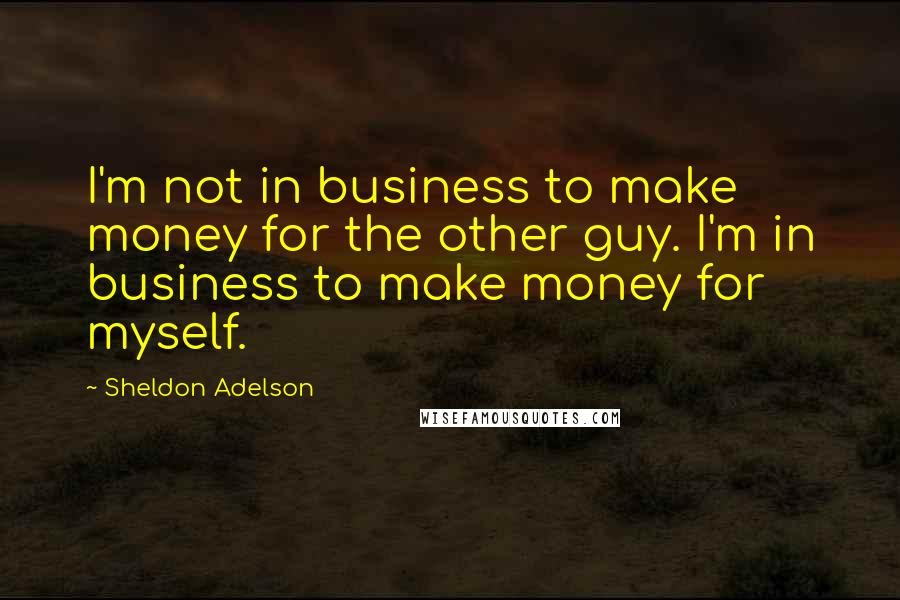 Sheldon Adelson quotes: I'm not in business to make money for the other guy. I'm in business to make money for myself.