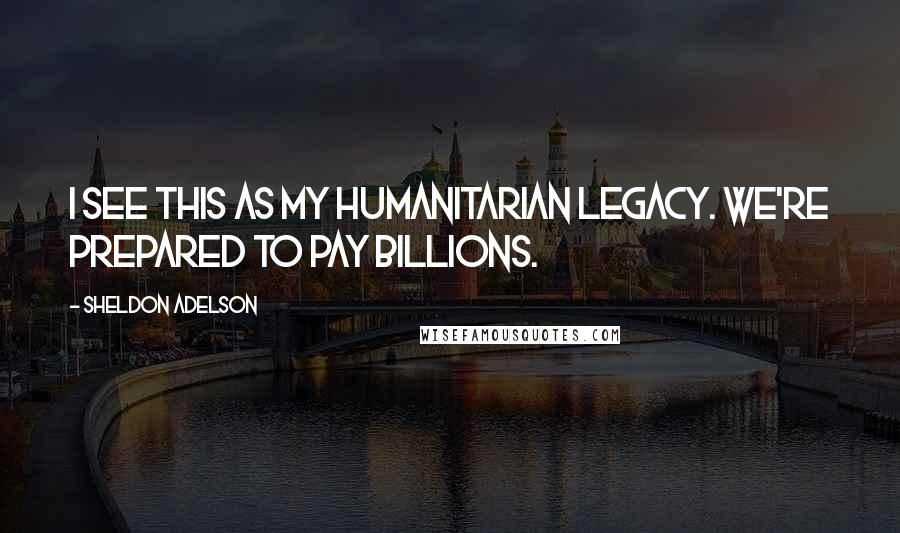 Sheldon Adelson quotes: I see this as my humanitarian legacy. We're prepared to pay billions.