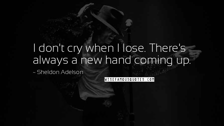 Sheldon Adelson quotes: I don't cry when I lose. There's always a new hand coming up.