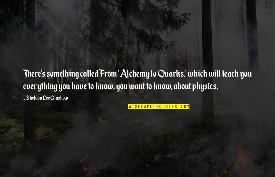Sheldon Glashow Quotes By Sheldon Lee Glashow: There's something called From 'Alchemy to Quarks,' which