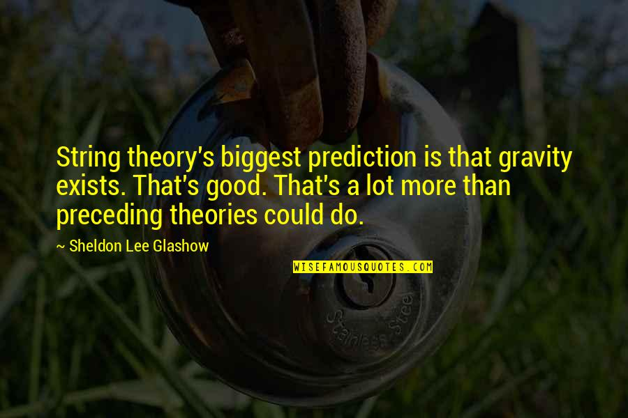 Sheldon Glashow Quotes By Sheldon Lee Glashow: String theory's biggest prediction is that gravity exists.