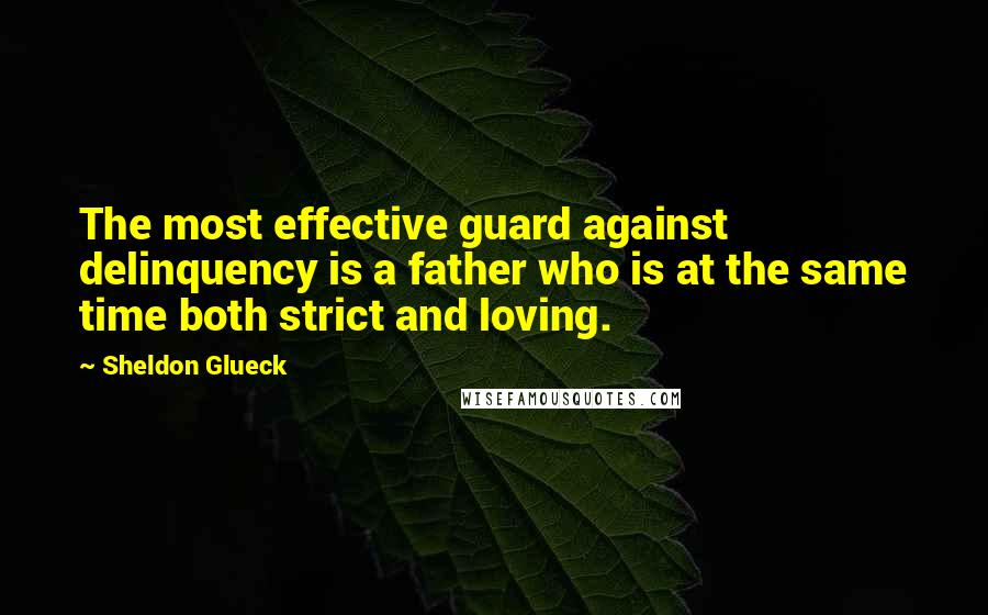 Sheldon Glueck quotes: The most effective guard against delinquency is a father who is at the same time both strict and loving.