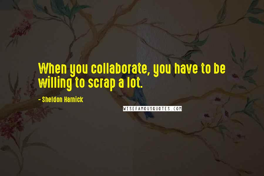 Sheldon Harnick quotes: When you collaborate, you have to be willing to scrap a lot.
