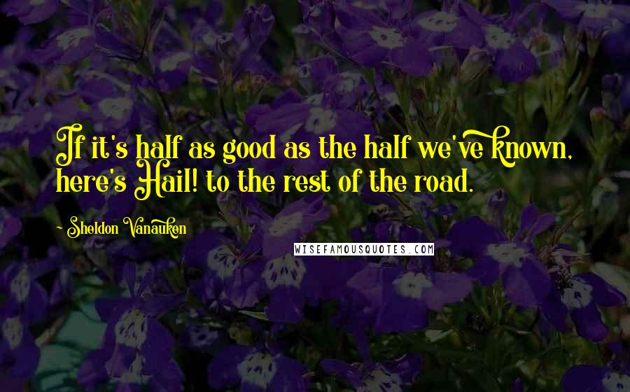 Sheldon Vanauken quotes: If it's half as good as the half we've known, here's Hail! to the rest of the road.