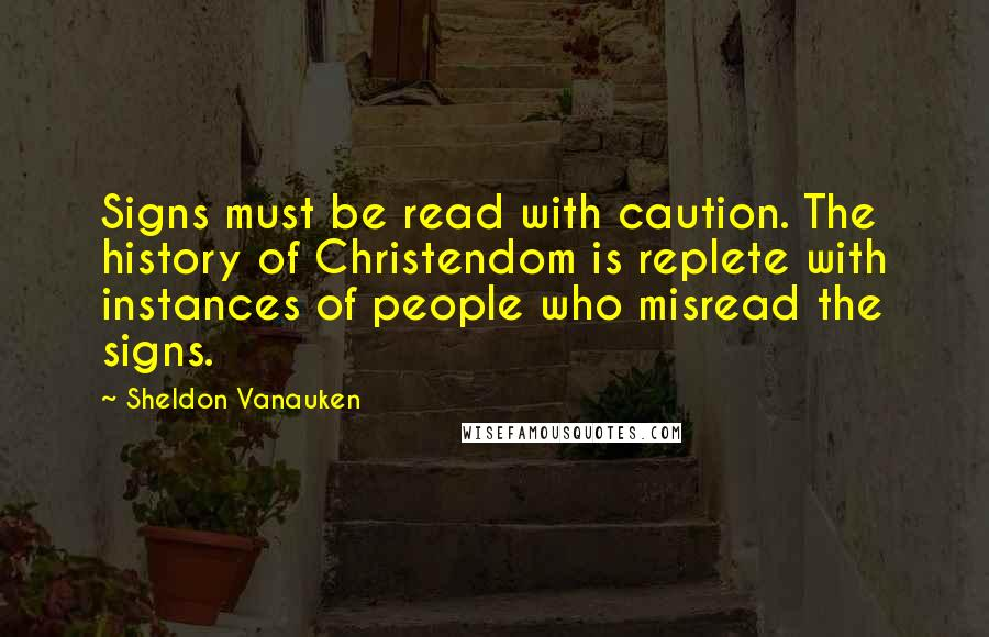 Sheldon Vanauken quotes: Signs must be read with caution. The history of Christendom is replete with instances of people who misread the signs.