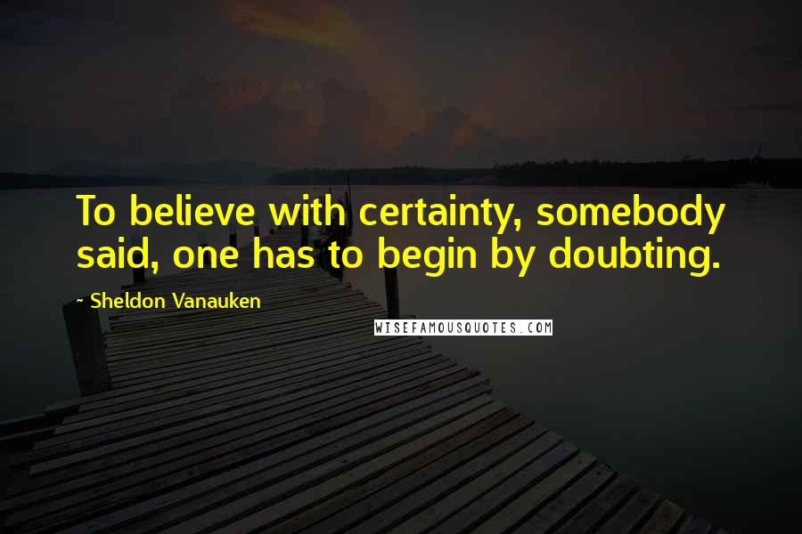 Sheldon Vanauken quotes: To believe with certainty, somebody said, one has to begin by doubting.