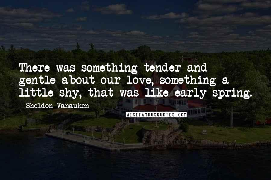 Sheldon Vanauken quotes: There was something tender and gentle about our love, something a little shy, that was like early spring.
