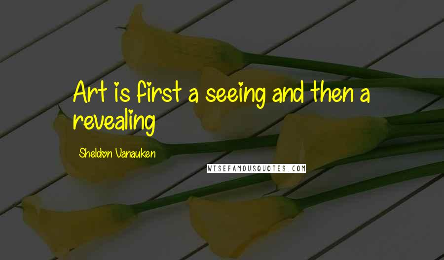 Sheldon Vanauken quotes: Art is first a seeing and then a revealing