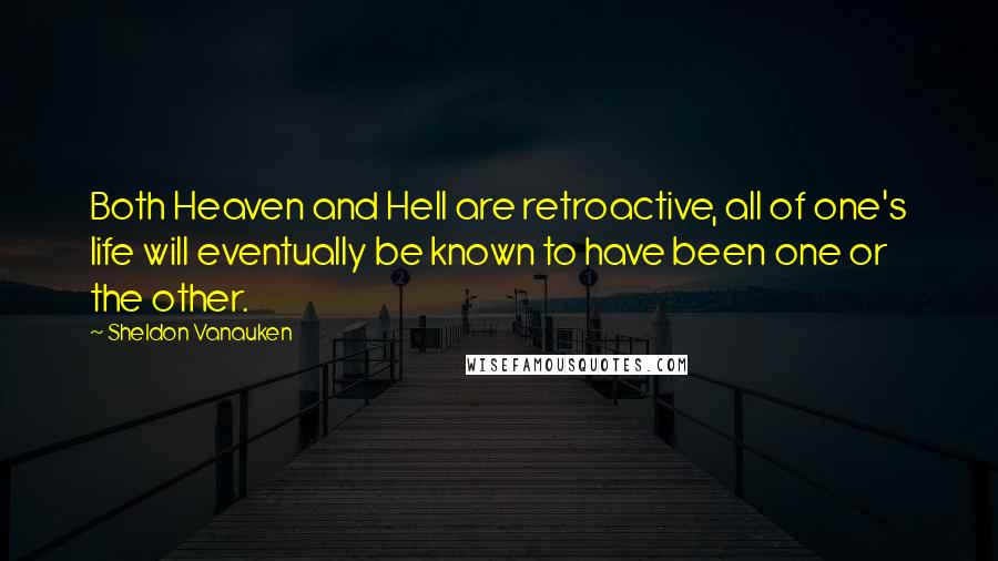 Sheldon Vanauken quotes: Both Heaven and Hell are retroactive, all of one's life will eventually be known to have been one or the other.