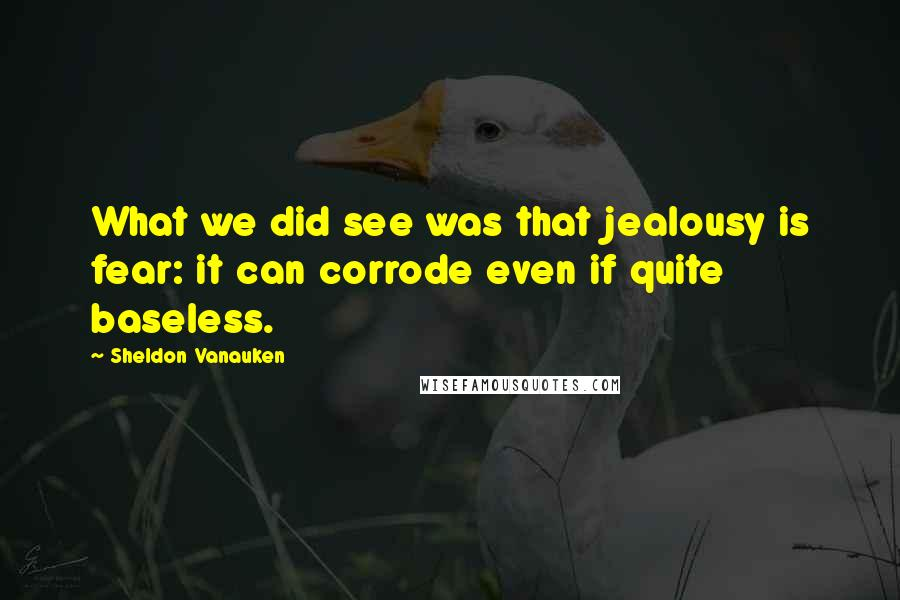 Sheldon Vanauken quotes: What we did see was that jealousy is fear: it can corrode even if quite baseless.