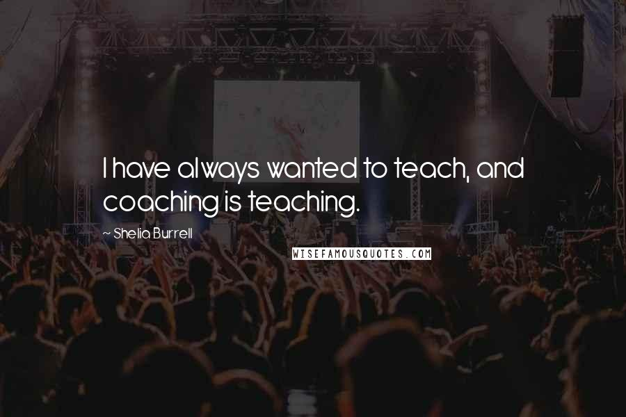 Shelia Burrell quotes: I have always wanted to teach, and coaching is teaching.