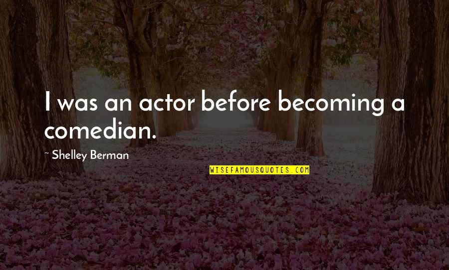 Shelley Berman Quotes By Shelley Berman: I was an actor before becoming a comedian.
