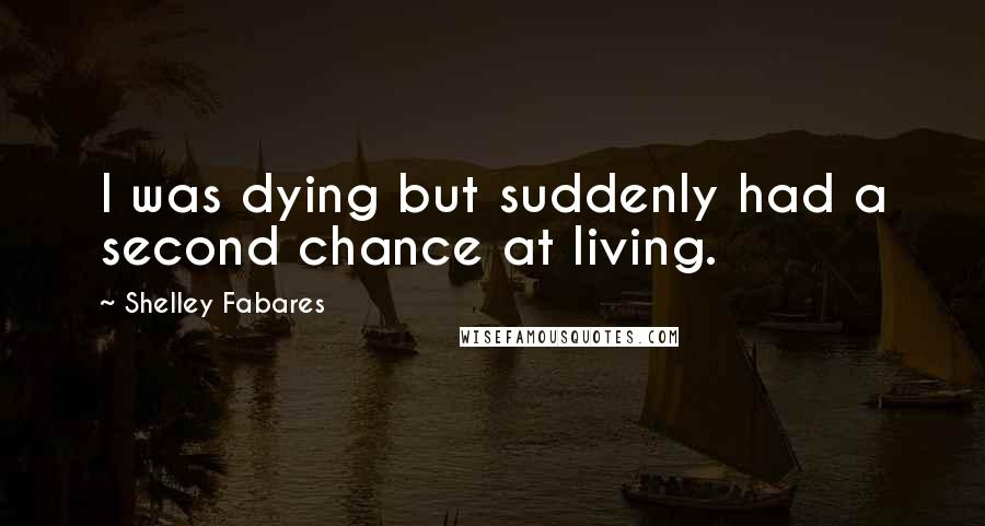 Shelley Fabares quotes: I was dying but suddenly had a second chance at living.