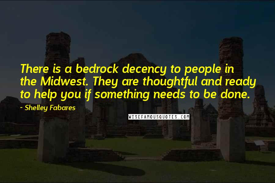 Shelley Fabares quotes: There is a bedrock decency to people in the Midwest. They are thoughtful and ready to help you if something needs to be done.