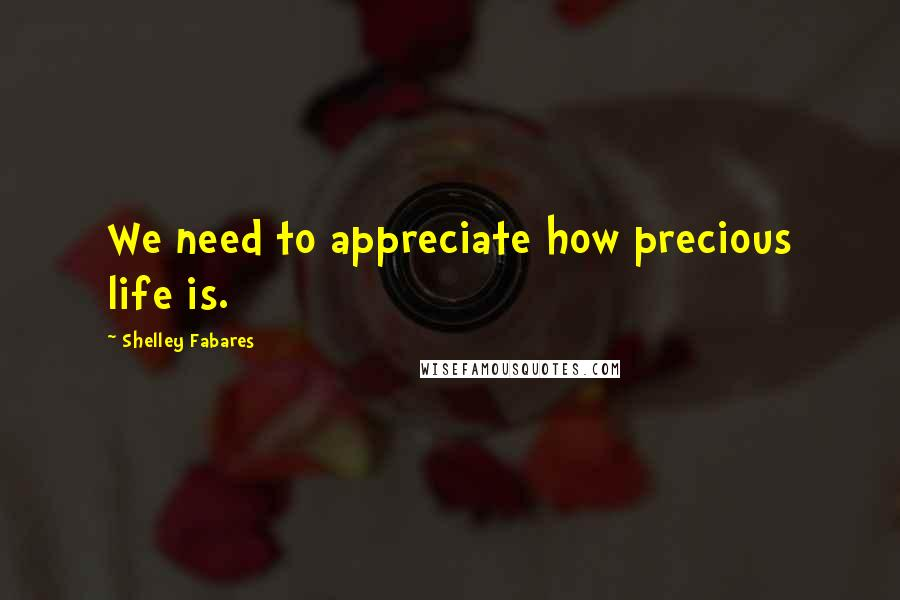 Shelley Fabares quotes: We need to appreciate how precious life is.