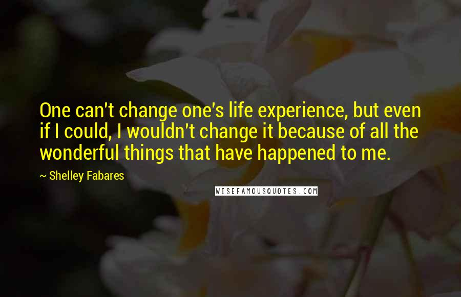 Shelley Fabares quotes: One can't change one's life experience, but even if I could, I wouldn't change it because of all the wonderful things that have happened to me.