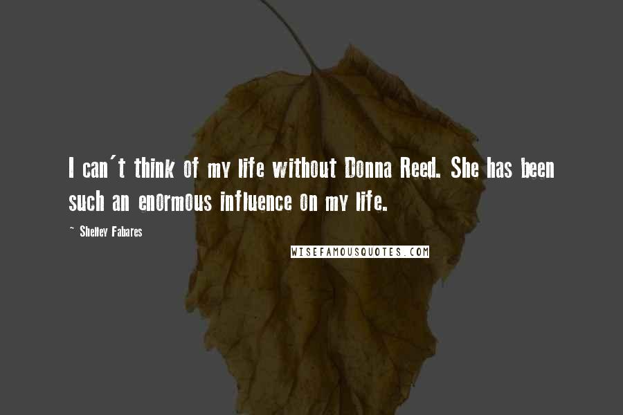 Shelley Fabares quotes: I can't think of my life without Donna Reed. She has been such an enormous influence on my life.