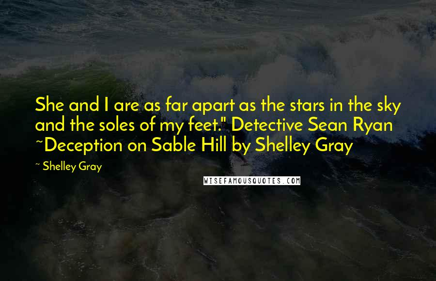 """Shelley Gray quotes: She and I are as far apart as the stars in the sky and the soles of my feet."""" Detective Sean Ryan ~Deception on Sable Hill by Shelley Gray"""