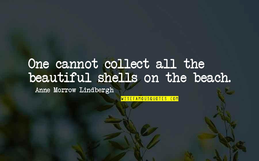 Shells Quotes By Anne Morrow Lindbergh: One cannot collect all the beautiful shells on