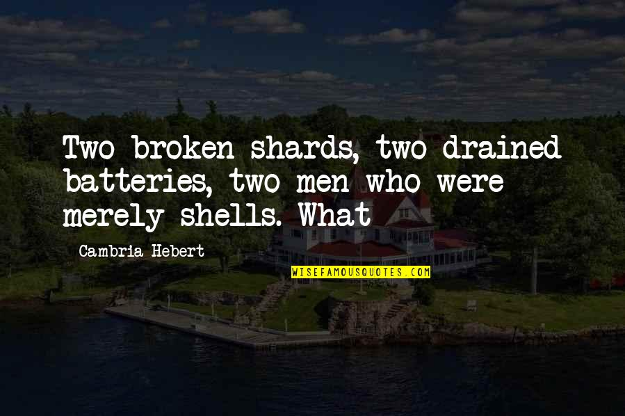 Shells Quotes By Cambria Hebert: Two broken shards, two drained batteries, two men