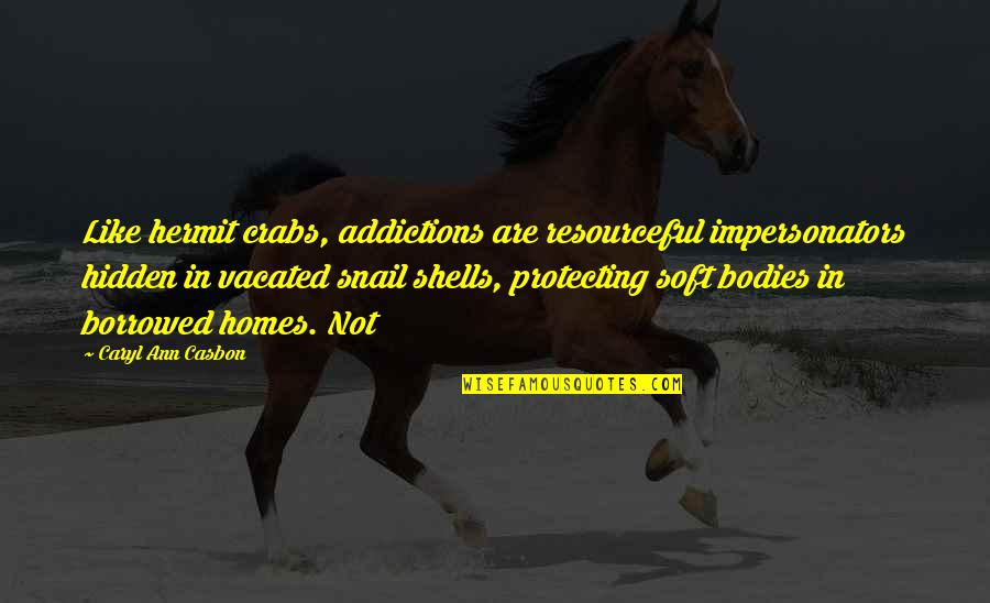 Shells Quotes By Caryl Ann Casbon: Like hermit crabs, addictions are resourceful impersonators hidden