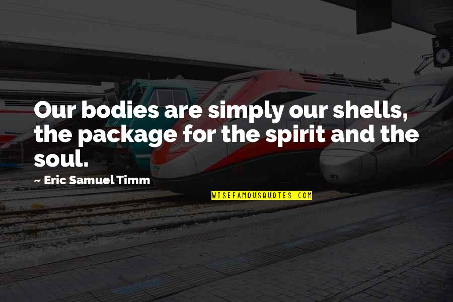Shells Quotes By Eric Samuel Timm: Our bodies are simply our shells, the package