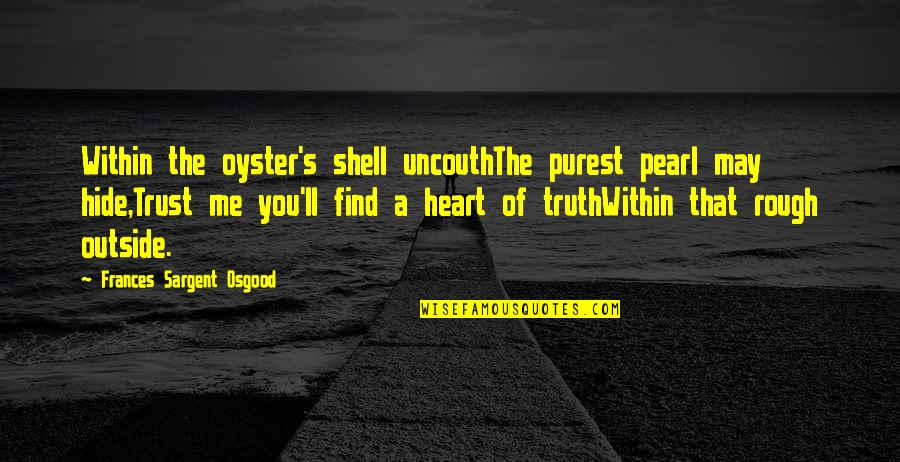Shells Quotes By Frances Sargent Osgood: Within the oyster's shell uncouthThe purest pearl may