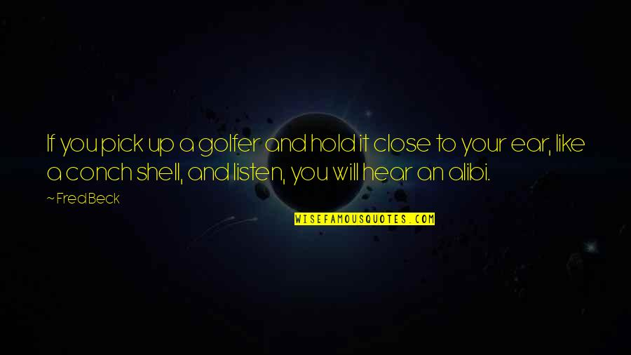 Shells Quotes By Fred Beck: If you pick up a golfer and hold