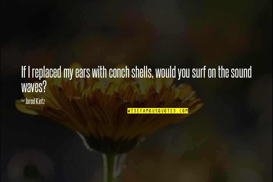 Shells Quotes By Jarod Kintz: If I replaced my ears with conch shells,