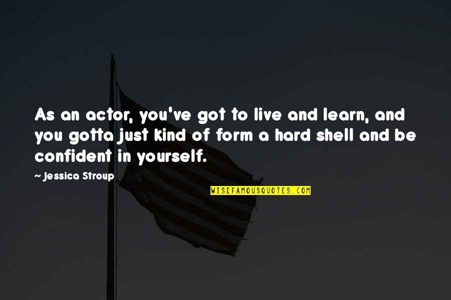 Shells Quotes By Jessica Stroup: As an actor, you've got to live and