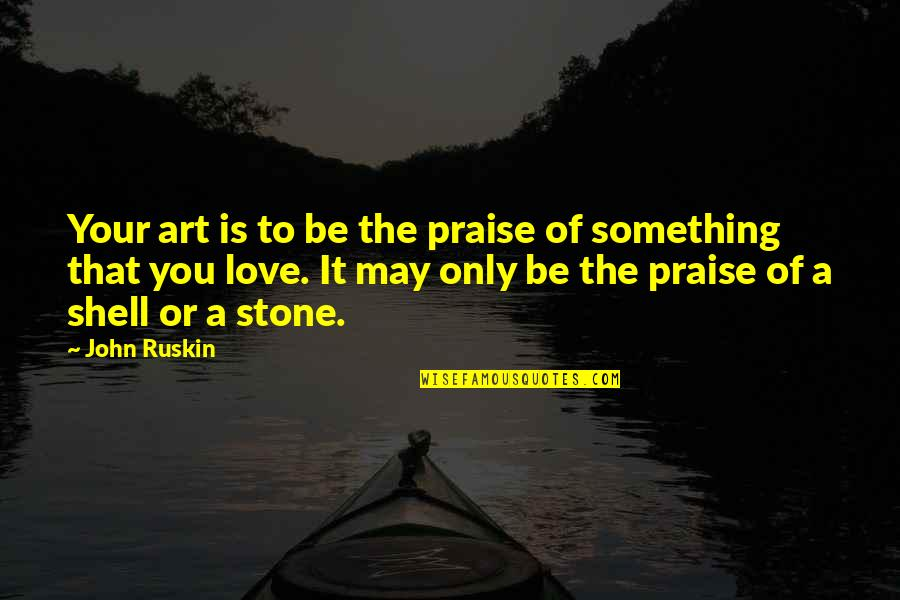 Shells Quotes By John Ruskin: Your art is to be the praise of
