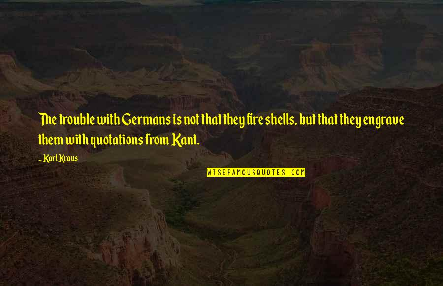Shells Quotes By Karl Kraus: The trouble with Germans is not that they