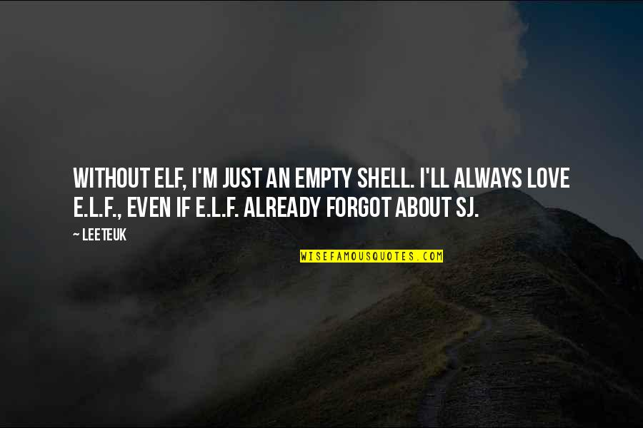 Shells Quotes By Leeteuk: Without ELF, I'm just an empty shell. I'll