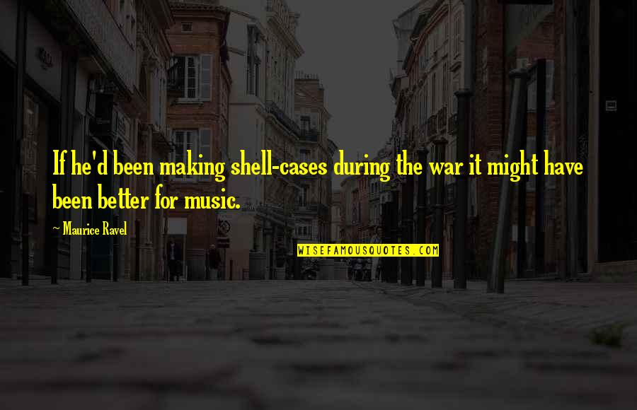 Shells Quotes By Maurice Ravel: If he'd been making shell-cases during the war
