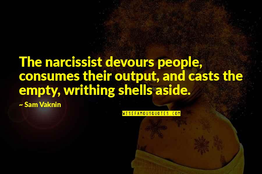 Shells Quotes By Sam Vaknin: The narcissist devours people, consumes their output, and