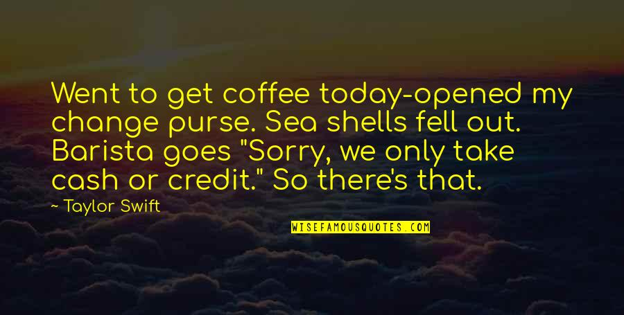 Shells Quotes By Taylor Swift: Went to get coffee today-opened my change purse.