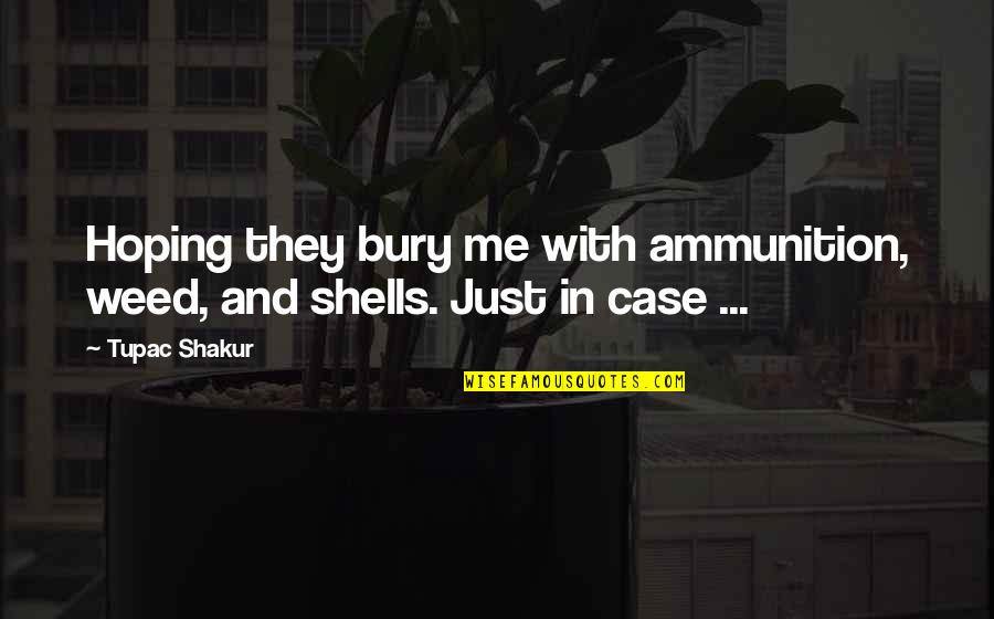 Shells Quotes By Tupac Shakur: Hoping they bury me with ammunition, weed, and