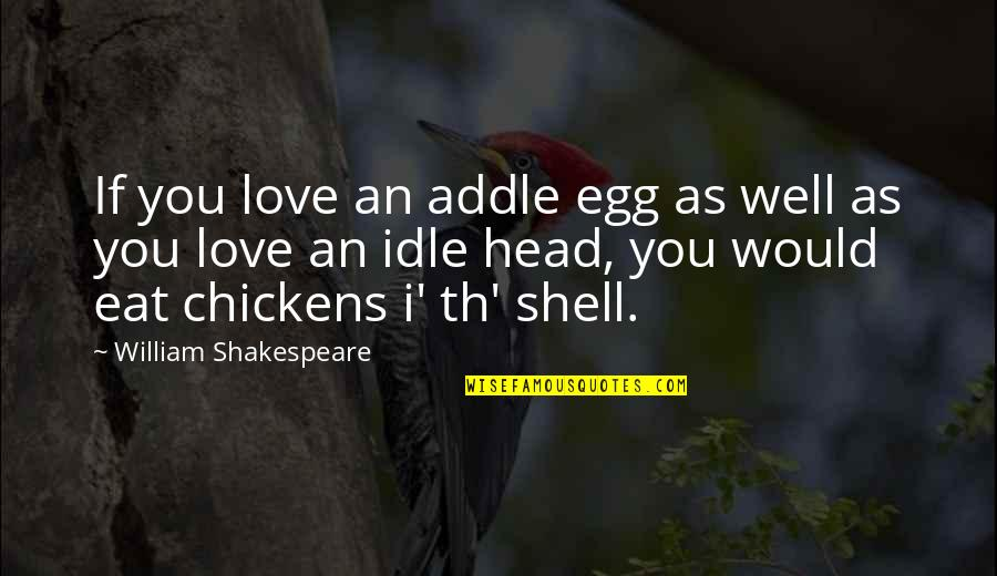 Shells Quotes By William Shakespeare: If you love an addle egg as well