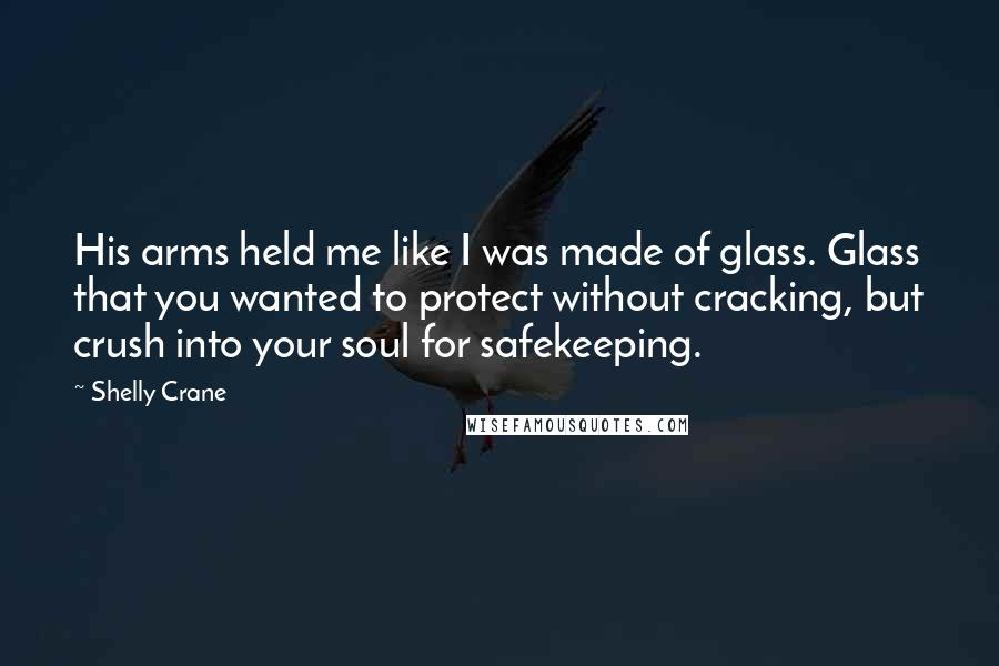 Shelly Crane quotes: His arms held me like I was made of glass. Glass that you wanted to protect without cracking, but crush into your soul for safekeeping.