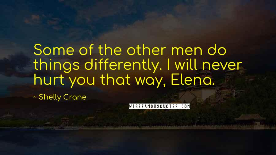 Shelly Crane quotes: Some of the other men do things differently. I will never hurt you that way, Elena.