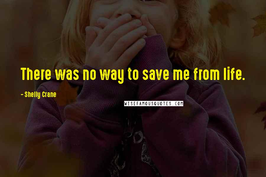 Shelly Crane quotes: There was no way to save me from life.