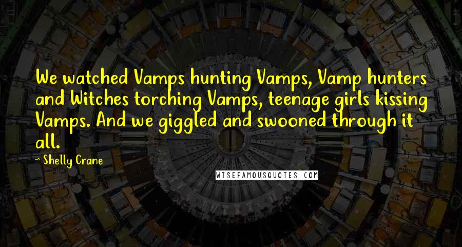 Shelly Crane quotes: We watched Vamps hunting Vamps, Vamp hunters and Witches torching Vamps, teenage girls kissing Vamps. And we giggled and swooned through it all.