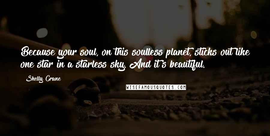 Shelly Crane quotes: Because your soul, on this soulless planet, sticks out like one star in a starless sky. And it's beautiful.