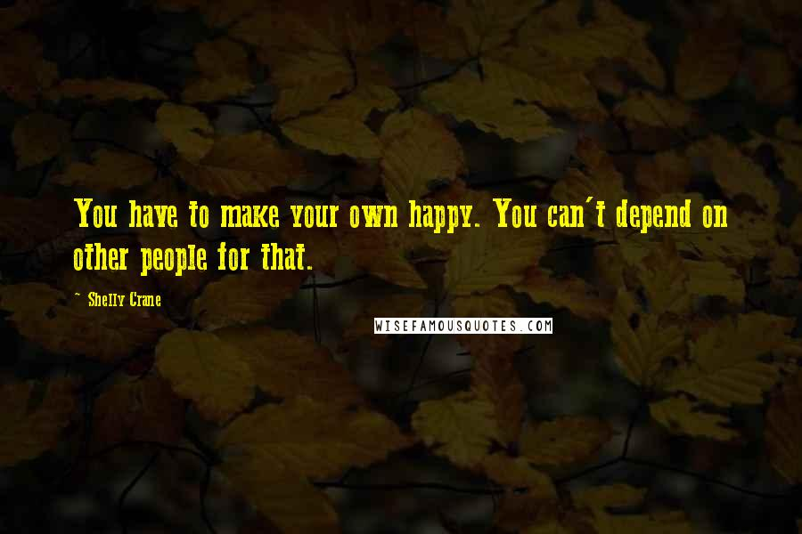 Shelly Crane quotes: You have to make your own happy. You can't depend on other people for that.