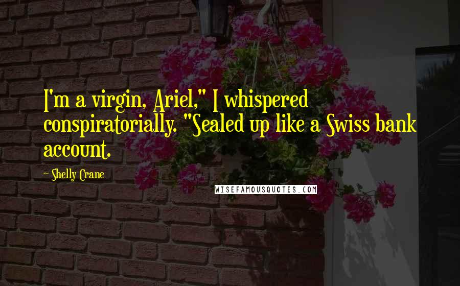 """Shelly Crane quotes: I'm a virgin, Ariel,"""" I whispered conspiratorially. """"Sealed up like a Swiss bank account."""