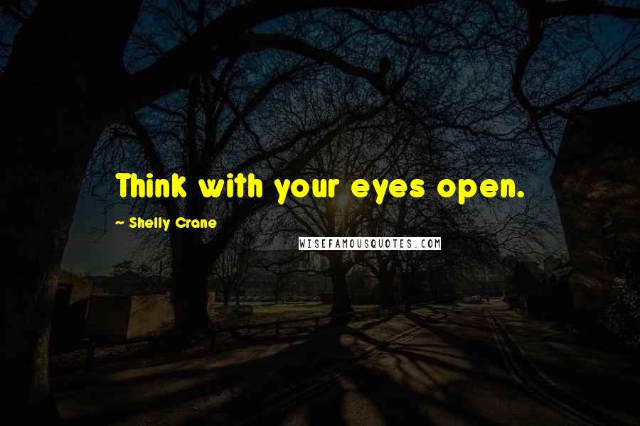 Shelly Crane quotes: Think with your eyes open.